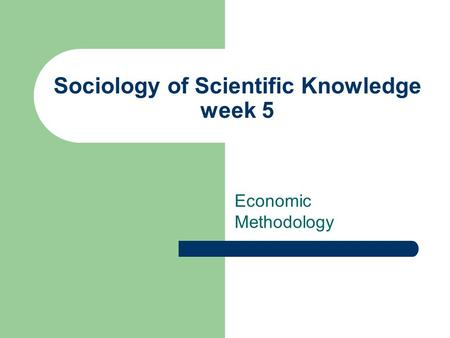 Sociology of Scientific Knowledge week 5 Economic Methodology.