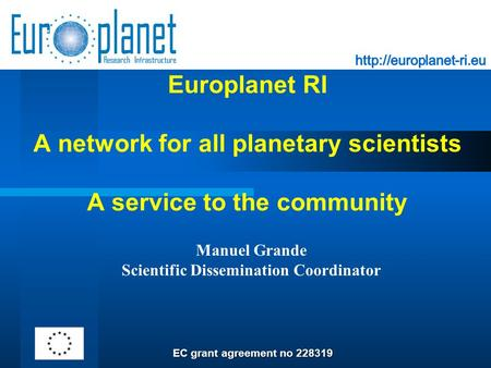 Europlanet RI A network for all planetary scientists A service to the community Manuel Grande Scientific Dissemination Coordinator EC grant agreement no.