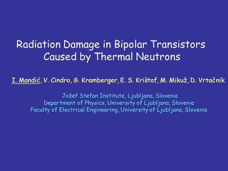 Radiation Damage in Bipolar Transistors Caused by Thermal Neutrons I. Mandić, V. Cindro, G. Kramberger, E. S. Krištof, M. Mikuž, D. Vrtačnik Jožef Stefan.