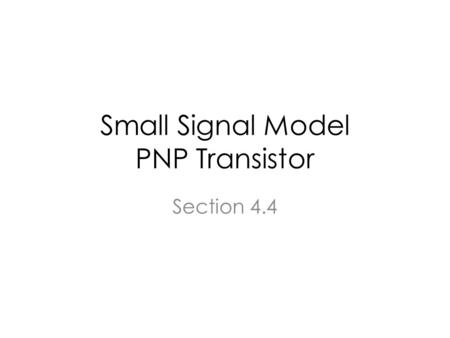 Small Signal Model PNP Transistor Section 4.4. BJT in the active region Electrons cross the forward biased BE junction and are swept reverse biased BC.