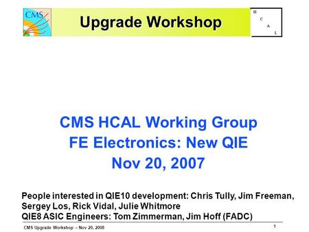 CMS Upgrade Workshop – Nov 20, 2008 1 H C A L Upgrade Workshop CMS HCAL Working Group FE Electronics: New QIE Nov 20, 2007 People interested in QIE10 development: