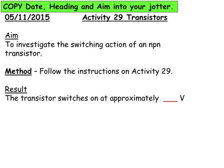 05/11/2015 Activity 29 Transistors Aim To investigate the switching action of an npn transistor. Method – Follow the instructions on Activity 29. Result.