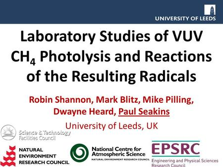 Laboratory Studies of VUV CH 4 Photolysis and Reactions of the Resulting Radicals Robin Shannon, Mark Blitz, Mike Pilling, Dwayne Heard, Paul Seakins University.