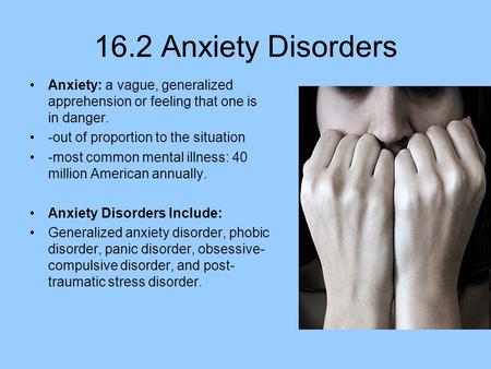 16.2 Anxiety Disorders Anxiety: a vague, generalized apprehension or feeling that one is in danger. -out of proportion to the situation -most common mental.