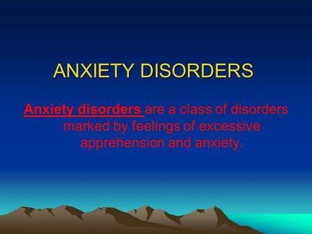 ANXIETY DISORDERS Anxiety disorders are a class of disorders marked by feelings of excessive apprehension and anxiety.