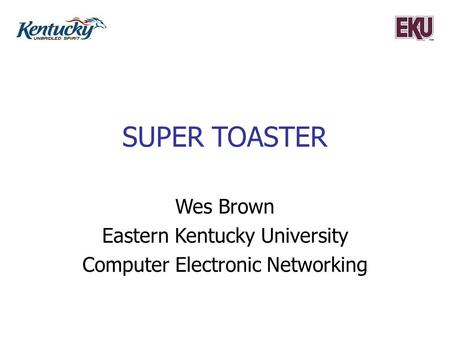 SUPER TOASTER Wes Brown Eastern Kentucky University Computer Electronic Networking.