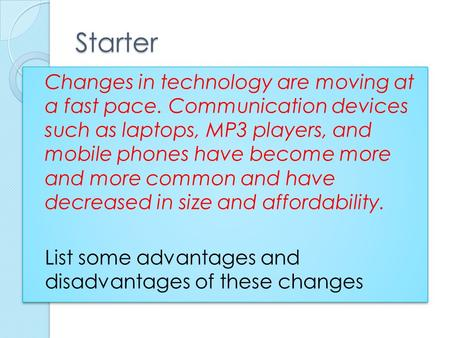 Starter Changes in technology are moving at a fast pace. Communication devices such as laptops, MP3 players, and mobile phones have become more and more.
