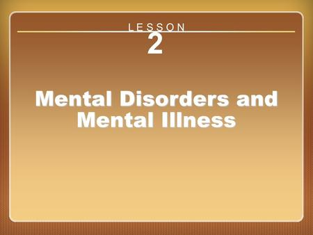Lesson 2 Mental Disorders and Mental Illness 2 Mental Disorders and Mental Illness L E S S O N.