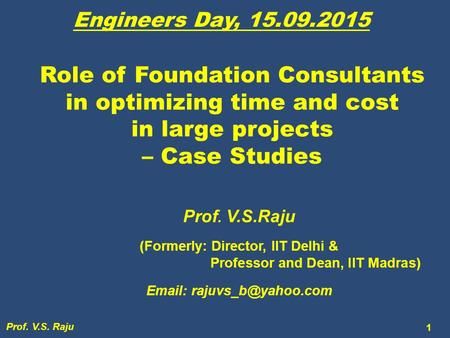 Role of Foundation Consultants in optimizing time and cost in large projects – Case Studies Prof. V.S.Raju (Formerly: Director, IIT Delhi & Professor and.