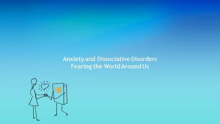 Anxiety and Dissociative Disorders Fearing the World Around Us.