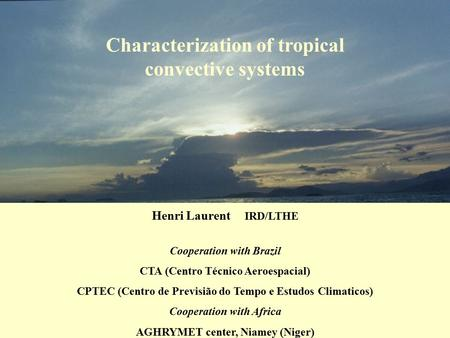 Characterization of tropical convective systems Henri Laurent IRD/LTHE Cooperation with Brazil CTA (Centro Técnico Aeroespacial) CPTEC (Centro de Previsião.