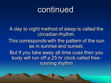 Continued A day to night method of sleep is called the circadian rhythm. This corresponds with the pattern of the sun as in sunrise and sunset. But If.