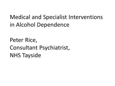 Medical and Specialist Interventions in Alcohol Dependence Peter Rice, Consultant Psychiatrist, NHS Tayside.