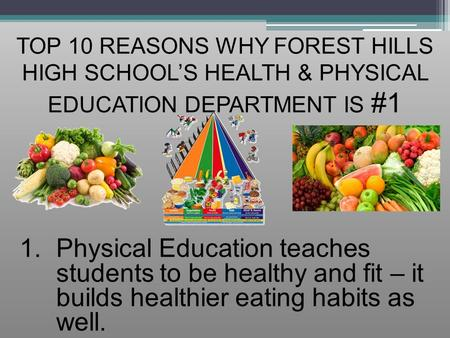 TOP 10 REASONS WHY FOREST HILLS HIGH SCHOOL'S HEALTH & PHYSICAL EDUCATION DEPARTMENT IS #1 1.Physical Education teaches students to be healthy and fit.