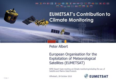 Slide: 1 EUMETSAT's Contribution to Climate Monitoring Peter Albert European Organisation for the Exploitation of Meteorological Satellites (EUMETSAT)
