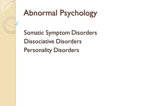 Abnormal Psychology Somatic Symptom Disorders Dissociative Disorders Personality Disorders.
