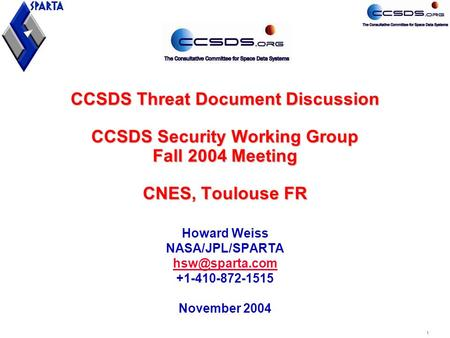 1 CCSDS Threat Document Discussion CCSDS Security Working Group Fall 2004 Meeting CNES, Toulouse FR Howard Weiss NASA/JPL/SPARTA +1-410-872-1515.