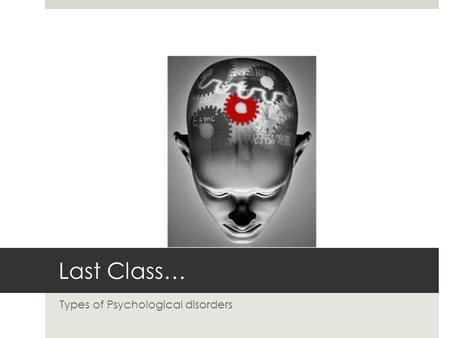 Last Class… Types of Psychological disorders. Types of Psychological Disorders  Diagnosed during childhood  Cognitive disorders  Substance-related.