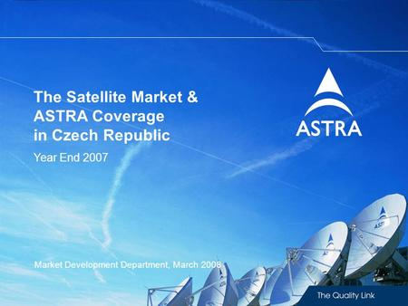 The Satellite Market & ASTRA Coverage in Czech Republic Year End 2007 Market Development Department, March 2008.