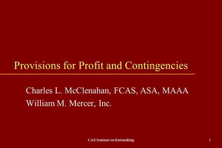 CAS Seminar on Ratemaking1 Provisions for Profit and Contingencies Charles L. McClenahan, FCAS, ASA, MAAA William M. Mercer, Inc.