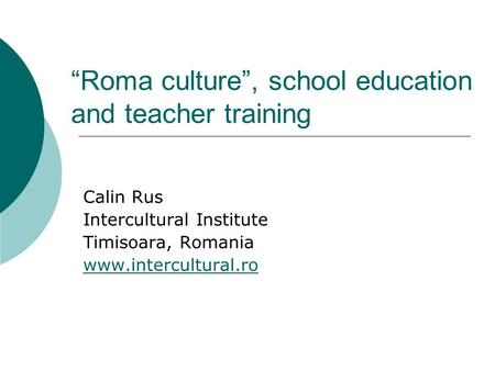 """Roma culture"", school education and teacher training Calin Rus Intercultural Institute Timisoara, Romania www.intercultural.ro."