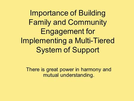 Importance of Building Family and Community Engagement for Implementing a Multi-Tiered System of Support There is great power in harmony and mutual understanding.