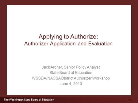 1 The Washington State Board of Education Applying to Authorize: Authorizer Application and Evaluation Jack Archer, Senior Policy Analyst State Board of.