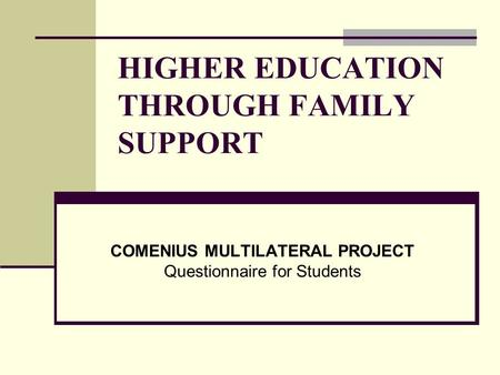HIGHER EDUCATION THROUGH FAMILY SUPPORT COMENIUS MULTILATERAL PROJECT Questionnaire for Students.