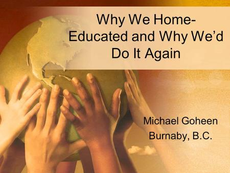 Why We Home- Educated and Why We'd Do It Again Michael Goheen Burnaby, B.C.