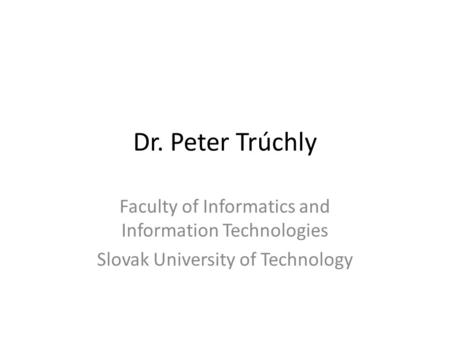 Dr. Peter Trúchly Faculty of Informatics and Information Technologies Slovak University of Technology.