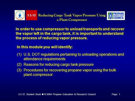 3.5.12 Student Book © 2004 Propane Education & Research CouncilPage 1 3.5.12 Reducing Cargo Tank Vapor Pressure Using a Plant Compressor In order to use.