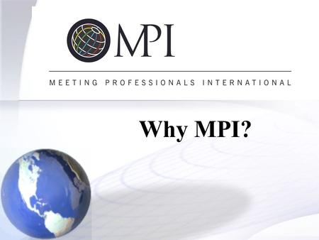 Why MPI?. What Is MPI?  MPI is the premier educational, technological and networking resource in the meeting industry.  Largest professional association.