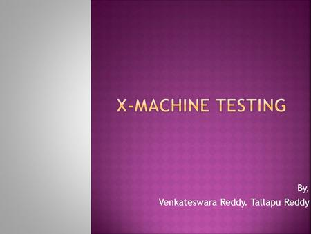 By, Venkateswara Reddy. Tallapu Reddy. 1.Introduction. 2.What is X-Machine Testing..?? 3.Methods of X-Machine Testing. 4.Variants of X- Machine. 5.Stream.