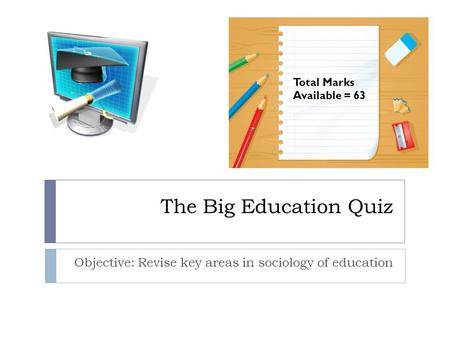 The Big Education Quiz Objective: Revise key areas in sociology of education Total Marks Available = 63.