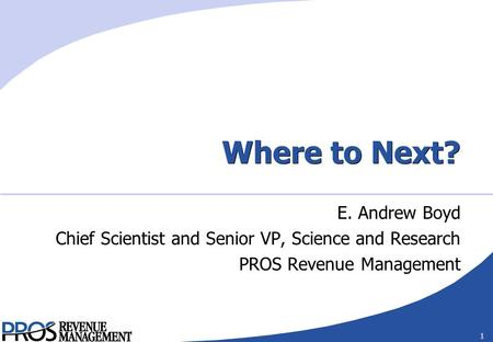 1 Where to Next? E. Andrew Boyd Chief Scientist and Senior VP, Science and Research PROS Revenue Management.