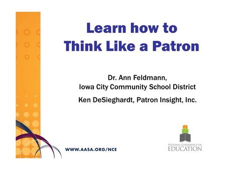 Learn how to Think Like a Patron Dr. Ann Feldmann, Iowa City Community School District Ken DeSieghardt, Patron Insight, Inc.