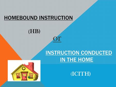Or HOMEBOUND INSTRUCTION INSTRUCTION CONDUCTED IN THE HOME ( HB) ( ICITH)