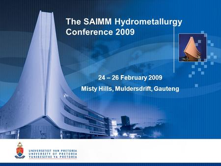 The SAIMM Hydrometallurgy Conference 2009 24 – 26 February 2009 Misty Hills, Muldersdrift, Gauteng.