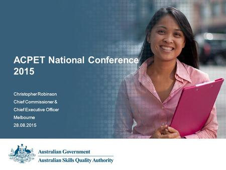 Christopher Robinson Chief Commissioner & Chief Executive Officer Melbourne 28.08.2015 ACPET National Conference 2015.