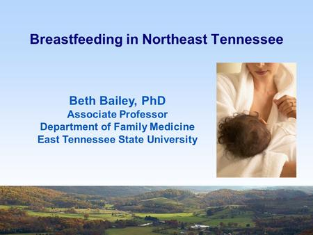 Breastfeeding in Northeast Tennessee Beth Bailey, PhD Associate Professor Department of Family Medicine East Tennessee State University.