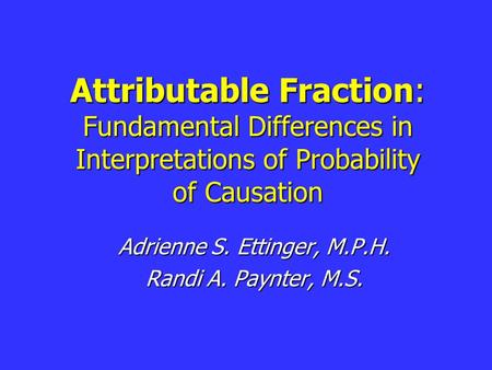 Attributable Fraction: Fundamental Differences in Interpretations of Probability of Causation Adrienne S. Ettinger, M.P.H. Randi A. Paynter, M.S.