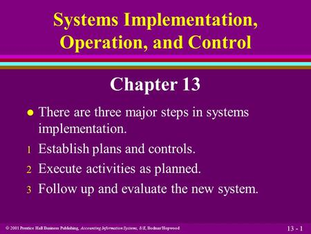  2001 Prentice Hall Business Publishing, Accounting Information Systems, 8/E, Bodnar/Hopwood 13 - 1 Systems Implementation, Operation, and Control Chapter.