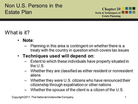 Non U.S. Persons in the Estate Plan Chapter 20 Tools & Techniques of Estate Planning Copyright 2011, The National Underwriter Company1 What is it? Note: