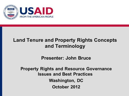 Land Tenure and Property Rights Concepts and Terminology Presenter: John Bruce Property Rights and Resource Governance Issues and Best Practices Washington,