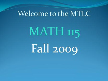 Welcome to the MTLC MATH 115 Fall 2009. MTLC Information Hours of Operation Sunday:4:00pm – 10:00pm Monday – Thursday: 8:00am – 10:00pm Friday:8:00am.