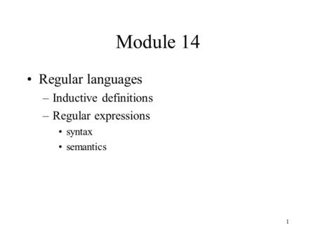 1 Module 14 Regular languages –Inductive definitions –Regular expressions syntax semantics.