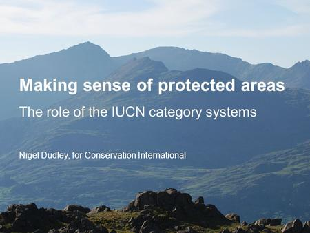 Making sense of protected areas The role of the IUCN category systems Nigel Dudley, for Conservation International.