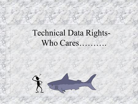 Technical Data Rights- Who Cares………. Introduction n Why Do I Need To Know This? – Acquiring Tech Data is expensive – Dynamic environment, each situation.