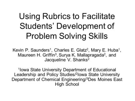 Using Rubrics to Facilitate Students' Development of Problem Solving Skills Kevin P. Saunders 1, Charles E. Glatz 2, Mary E. Huba 1, Maureen H. Griffin.