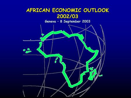 AFRICAN ECONOMIC OUTLOOK 2002/03 Geneva – 8 September 2003.